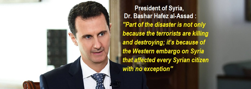 "President of Syria, Dr. Bashar al-Assad: ""Part of the disaster is not only because the terrorists are killing, destroying; it's because of the Western embargo that affected every Syrian citizen with no exception"" ~ [ Full Text and Video]"
